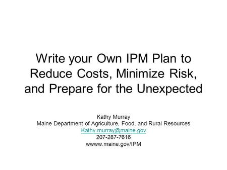 Write your Own IPM Plan to Reduce Costs, Minimize Risk, and Prepare for the Unexpected Kathy Murray Maine Department of Agriculture, Food, and Rural Resources.