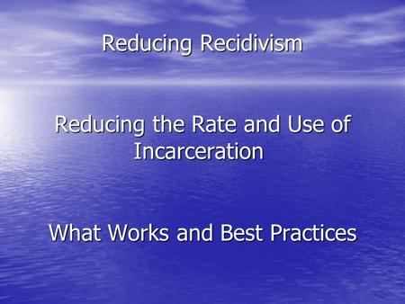 Reducing Recidivism Reducing the Rate and Use of Incarceration Reducing Recidivism Reducing the Rate and Use of Incarceration What Works and Best Practices.