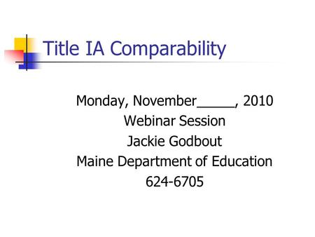 Title IA Comparability Monday, November_____, 2010 Webinar Session Jackie Godbout Maine Department of Education 624-6705.