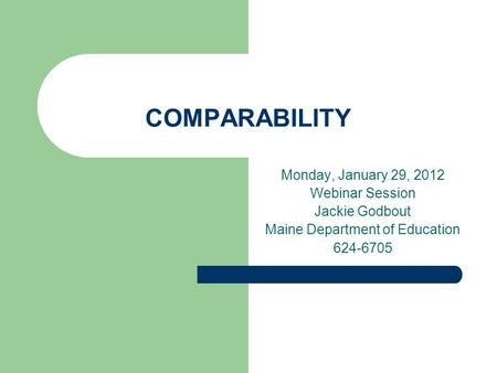 COMPARABILITY Monday, January 29, 2012 Webinar Session Jackie Godbout Maine Department of Education 624-6705.