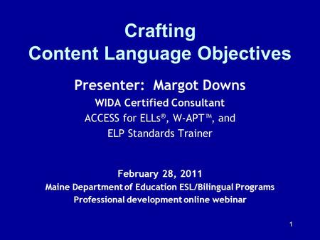 1 Crafting Content Language Objectives Presenter: Margot Downs WIDA Certified Consultant ACCESS for ELLs ®, W-APT, and ELP Standards Trainer February 28,
