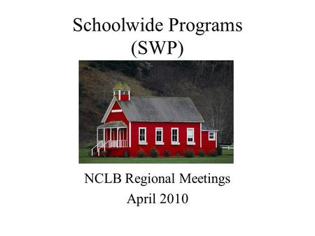 Schoolwide Programs (SWP) NCLB Regional Meetings April 2010.