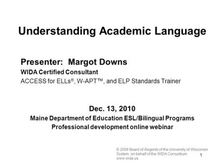 1 © 2009 Board of Regents of the University of Wisconsin System, on behalf of the WIDA Consortium www.wida.us Presenter: Margot Downs WIDA Certified Consultant.