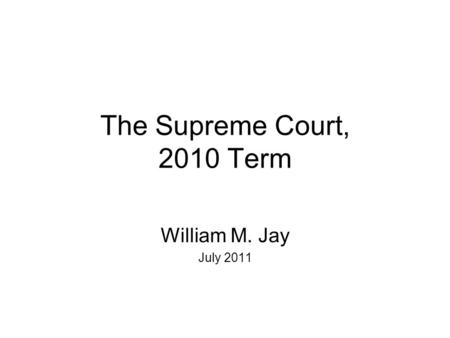 The Supreme Court, 2010 Term William M. Jay July 2011.