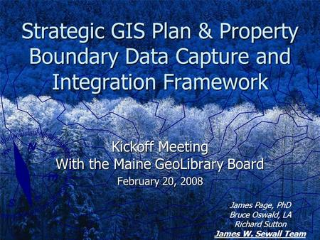 Strategic GIS Plan & Property Boundary Data Capture and Integration Framework Kickoff Meeting With the Maine GeoLibrary Board February 20, 2008 James Page,