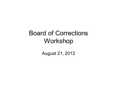 Board of Corrections Workshop August 21, 2012. Work Shop Agenda.
