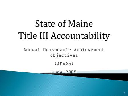 1 Annual Measurable Achievement Objectives (AMAOs) June 2009 State of Maine Title III Accountability.