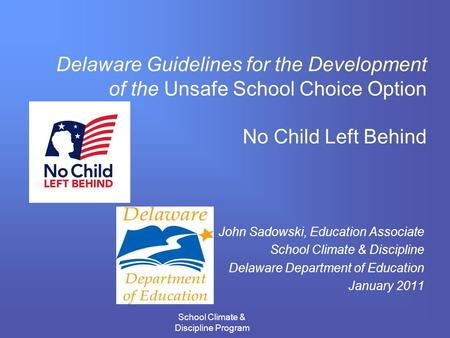 School Climate & Discipline Program Delaware Guidelines for the Development of the Unsafe School Choice Option No Child Left Behind John Sadowski, Education.