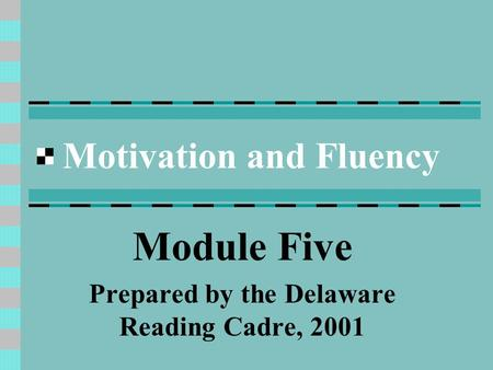 Motivation and Fluency Module Five Prepared by the Delaware Reading Cadre, 2001.