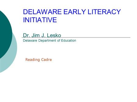 DELAWARE EARLY LITERACY INITIATIVE Dr. Jim J. Lesko Delaware Department of Education Reading Cadre.