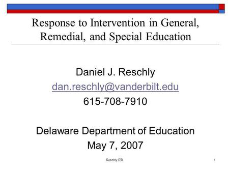 Reschly RTI1 Response to Intervention in General, Remedial, and Special Education Daniel J. Reschly 615-708-7910 Delaware Department.