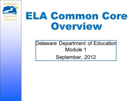ELA Common Core Overview Delaware Department of Education Module 1 September, 2012.