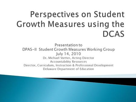 Presentation to DPAS-II Student Growth Measures Working Group July 14, 2010 Dr. Michael Stetter, Acting Director Accountability Resources Director, Curriculum,
