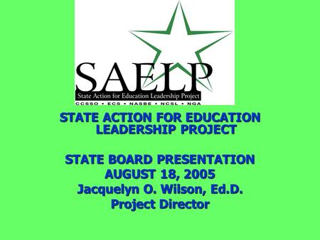 STATE ACTION FOR EDUCATION LEADERSHIP PROJECT STATE BOARD PRESENTATION AUGUST 18, 2005 Jacquelyn O. Wilson, Ed.D. Project Director.