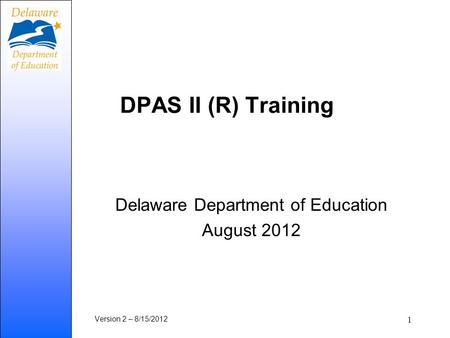 DPAS II (R) Training Delaware Department of Education August 2012 Version 2 – 8/15/2012 1.
