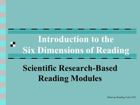 Introduction to the Six Dimensions of Reading Scientific Research-Based Reading Modules Delaware Reading Cadre 2001.