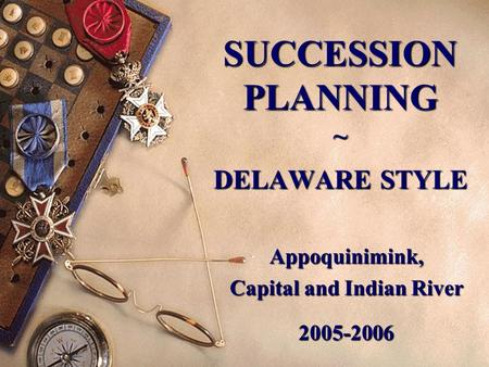 SUCCESSION PLANNING ~ DELAWARE STYLE Appoquinimink, Capital and Indian River 2005-2006.