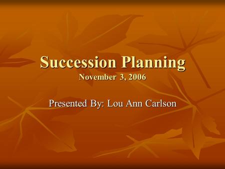 Succession Planning November 3, 2006 Presented By: Lou Ann Carlson.