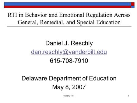 Reschly RTI1 RTI in Behavior and Emotional Regulation Across General, Remedial, and Special Education Daniel J. Reschly 615-708-7910.