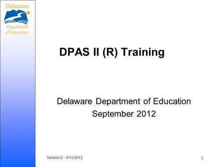 DPAS II (R) Training Delaware Department of Education September 2012 Version 2 – 8/15/2012 1.