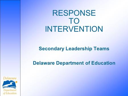 RESPONSE TO INTERVENTION Secondary Leadership Teams Delaware Department of Education.