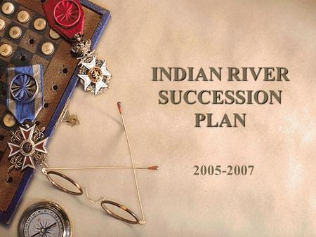 INDIAN RIVER SUCCESSION PLAN 2005-2007. GOAL To groom existing teachers and staff members to become administrators at the school and district level.