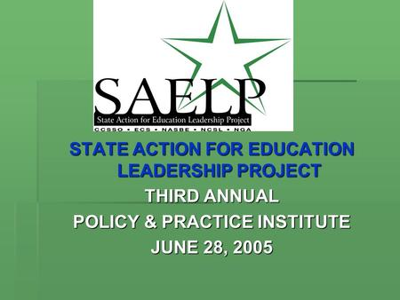 STATE ACTION FOR EDUCATION LEADERSHIP PROJECT THIRD ANNUAL POLICY & PRACTICE INSTITUTE JUNE 28, 2005.