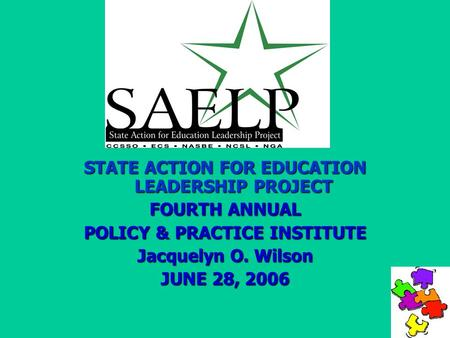 STATE ACTION FOR EDUCATION LEADERSHIP PROJECT FOURTH ANNUAL POLICY & PRACTICE INSTITUTE Jacquelyn O. Wilson JUNE 28, 2006.