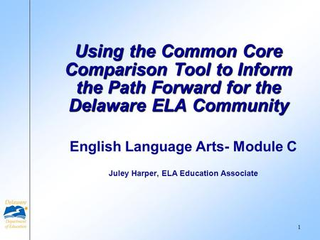 English Language Arts- Module C Juley Harper, ELA Education Associate Using the Common Core Comparison Tool to Inform the Path Forward for the Delaware.