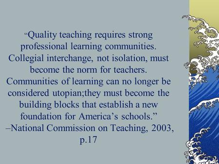 Quality teaching requires strong professional learning communities. Collegial interchange, not isolation, must become the norm for teachers. Communities.