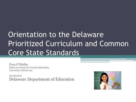 Orientation to the Delaware Prioritized Curriculum and Common Core State Standards Fran OMalley Delaware Center for Teacher Education University of Delaware.