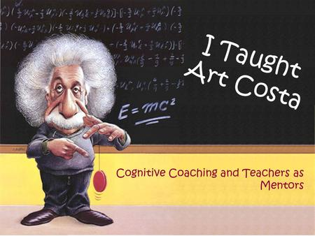 Cognitive Coaching and Teachers as Mentors I Taught Art Costa.