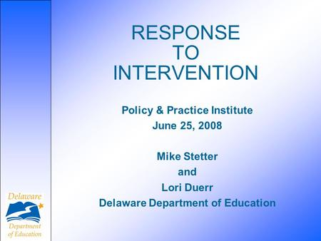 RESPONSE TO INTERVENTION Policy & Practice Institute June 25, 2008 Mike Stetter and Lori Duerr Delaware Department of Education.