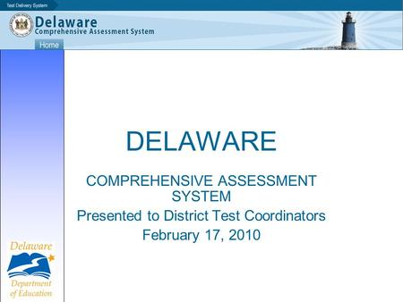 DELAWARE COMPREHENSIVE ASSESSMENT SYSTEM Presented to District Test Coordinators February 17, 2010.