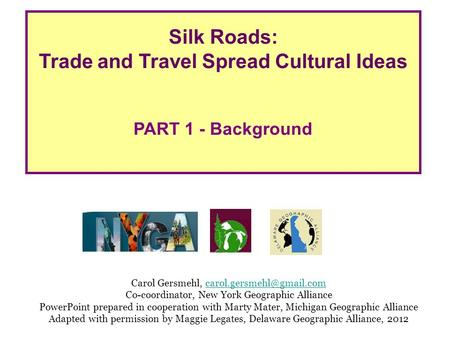 Silk Roads: Trade and Travel Spread Cultural Ideas PART 1 - Background Carol Gersmehl, Co-coordinator,