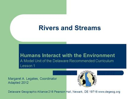 Humans Interact with the Environment A Model Unit of the Delaware Recommended Curriculum Lesson 1 Rivers and Streams Delaware Geographic Alliance 2012.