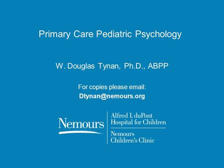 Primary Care Pediatric Psychology W. Douglas Tynan, Ph.D., ABPP For copies please