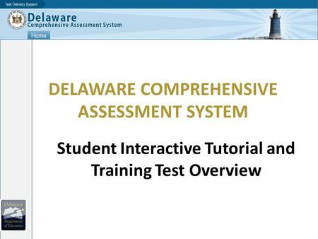 DELAWARE COMPREHENSIVE ASSESSMENT SYSTEM Student Interactive Tutorial and Training Test Overview.