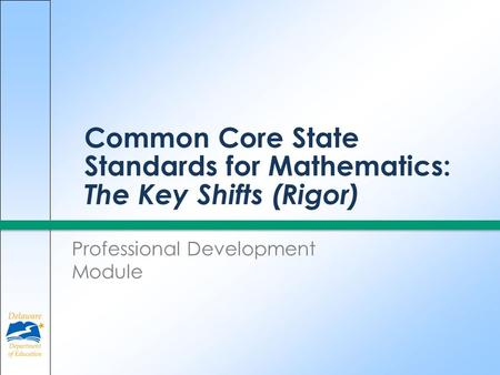Common Core State Standards for Mathematics: The Key Shifts (Rigor) Professional Development Module.