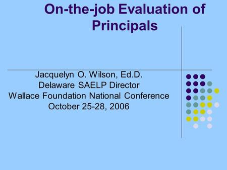 On-the-job Evaluation of Principals Jacquelyn O. Wilson, Ed.D. Delaware SAELP Director Wallace Foundation National Conference October 25-28, 2006.