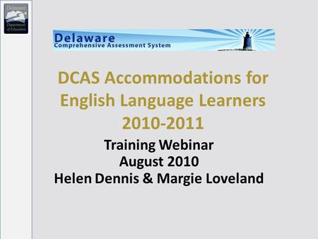 DCAS Accommodations for English Language Learners 2010-2011 Training Webinar August 2010 Helen Dennis & Margie Loveland.