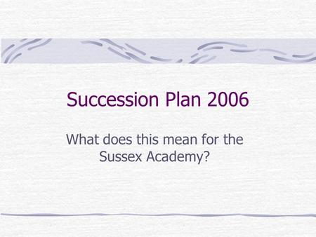Succession Plan 2006 What does this mean for the Sussex Academy?