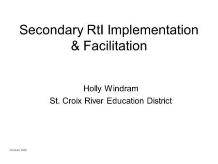 Windram, 2009 Secondary RtI Implementation & Facilitation Holly Windram St. Croix River Education District.
