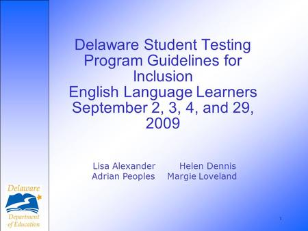 1 Delaware Student Testing Program Guidelines for Inclusion English Language Learners September 2, 3, 4, and 29, 2009 Lisa Alexander Helen Dennis Adrian.
