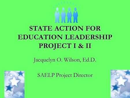 STATE ACTION FOR EDUCATION LEADERSHIP PROJECT I & II Jacquelyn O. Wilson, Ed.D. SAELP Project Director.
