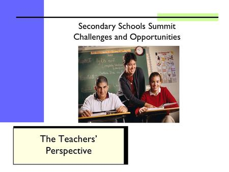 Secondary Schools Summit Challenges and Opportunities The Teachers Perspective.