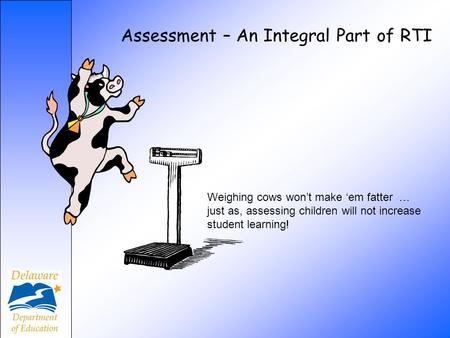 Assessment – An Integral Part of RTI Weighing cows wont make em fatter … just as, assessing children will not increase student learning!