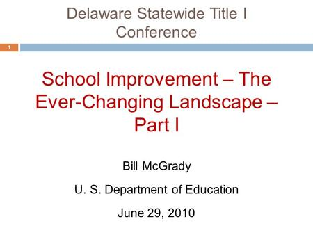 Delaware Statewide Title I Conference 1 School Improvement – The Ever-Changing Landscape – Part I June 29, 2010 Bill McGrady U. S. Department of Education.