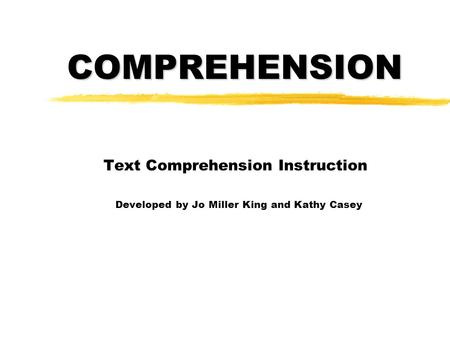 COMPREHENSION Text Comprehension Instruction Developed by Jo Miller King and Kathy Casey.