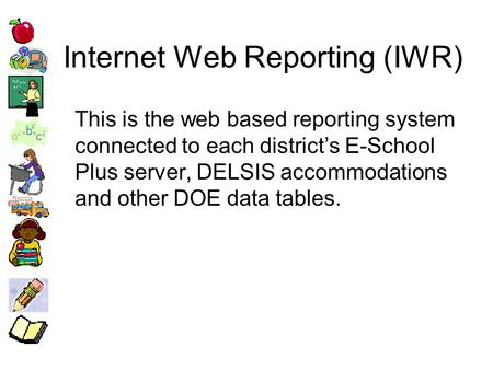 Internet Web Reporting (IWR) This is the web based reporting system connected to each districts E-School Plus server, DELSIS accommodations and other DOE.